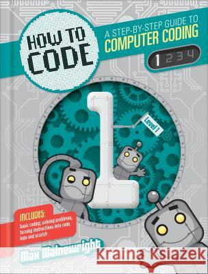 How to Code: A Step-By-Step Guide to Computer Coding Max Wainewright 9781939581884