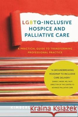 Lgbtq-Inclusive Hospice and Palliative Care: A Practical Guide to Transforming Professional Practice Acquaviva, Kimberly D. 9781939594143