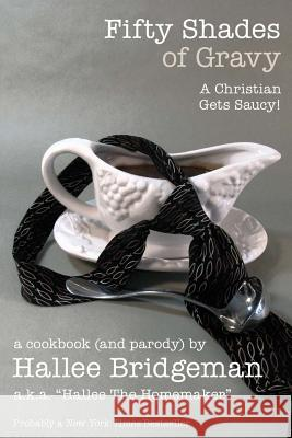 Fifty Shades of Gravy; A Christian Gets Saucy! : A Cookbook (and a Parody) Hallee Bridgeman Hallee The Homemaker Debi Warford 9781939603012 House of Bread Books