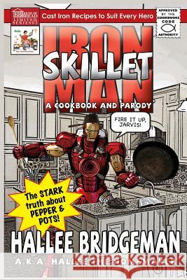 Iron Skillet Man; The Stark Truth about Pepper and Pots : A Cookbook (and a Parody) Hallee Bridgeman Gregg Bridgeman 9781939603241 House of Bread Books