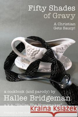 Fifty Shades of Gravy: A Christian Gets Saucy! Hallee Bridgeman Debi Warford Hallee the Homemaker 9781939603302 House of Bread Books