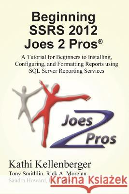 Beginning Ssrs 2012 Joes 2 Pros (R): A Tutorial for Beginners to Installing, Configuring, and Formatting Reports Using SQL Server Reporting Services Kathi Kellenberger Rick Morelan 9781939666215