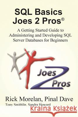 SQL Basics Joes 2 Pros: A Getting Started Guide to Administering and Developing SQL Server Databases for Beginners Rick Morelan Pinal Dave 9781939666222
