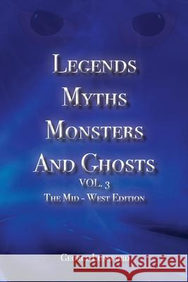 Legends Myths Monsters AND Ghost VOL. 3: The Mid-West Edition George Lunsford 9781939670472
