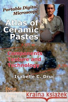 Atlas of Ceramic Pastes: Components, Texture and Technology Isabelle C. Druc 9781939755216