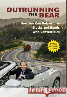 Outrunning the Bear: How You Can Outperform Stocks and Bonds with Convertibles Greg Miller 9781939758385 Wellesley Investment Advisors, Inc.