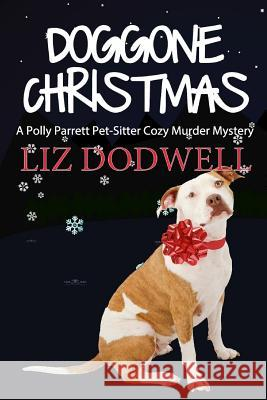 Doggone Christmas: A Polly Parrett Pet-Sitter Cozy Murder Mystery (Book 1) Liz Dodwell 9781939860163