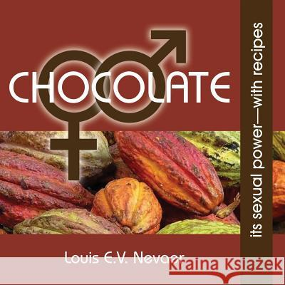 Chocolate: Its Sexual Power, with Recipes Louis E. V. Nevaer 9781939879035