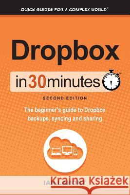 Dropbox in 30 Minutes, Second Edition: The Beginner's Guide to Dropbox Backups, Syncing, and Sharing Ian Lamont   9781939924155