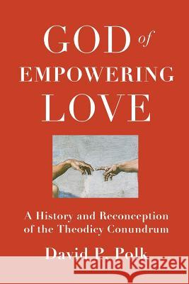 God of Empowering Love: A History and Reconception of the Theodicy Conundrum David P. Polk 9781940447148