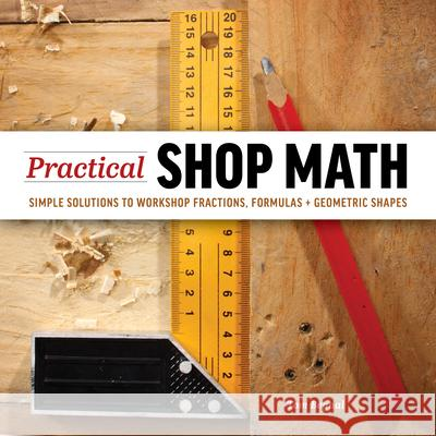 Practical Shop Math: Simple Solutions to Workshop Fractions, Formulas + Geometric Shapes Tom Begnal 9781940611631