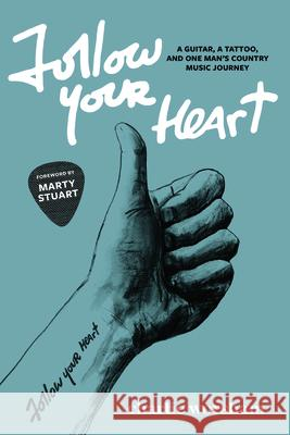 Follow Your Heart: A Guitar, a Tattoo, and One Man's Country Music Journey Charlie Worsham 9781940611846