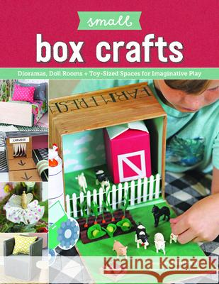 Small Box Craft: Easy-To-Make Dioramas and Other Toy-Sized Spaces for Imaginative Play Christen Byrd 9781940611860
