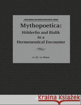 Mythopoetica : Holderlin and Bialik in a Hermeneutical Encounter Zeev Maor 9781940813073