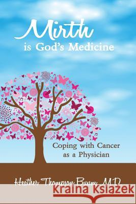 Mirth Is God's Medicine: Coping with Cancer as a Physician M D Heather Thompson Buum   9781941049525