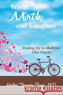 With Mirth and Laughter: Finding Joy in Medicine After Cancer M. D. Heather Thompso 9781941049556