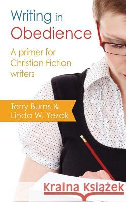 Writing in Obedience - A Primer for Christian Fiction Writers Terry Burns Linda W. Yezak 9781941103135