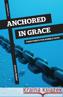 Anchored in Grace: Fixed Points for Humble Faith Jeremy Walker 9781941114049 Cruciform Press
