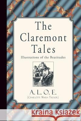 The Claremont Tales: Illustrations of the Beatitudes A. L. O. E. (Charlotte Maria Tucker) 9781941281482