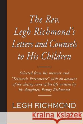 The REV. Legh Richmond's Letters and Counsels to His Children Legh Richmond Fanny Richmond 9781941281796