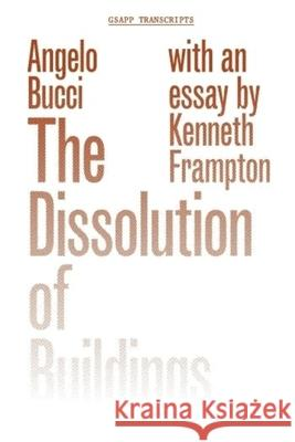 The Dissolution of Buildings Bucci, Angelo; Frampton, Kenneth 9781941332184