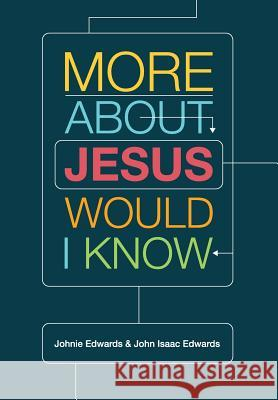 More about Jesus Would I Know Johnie Edwards John Isaac Edwards 9781941422151
