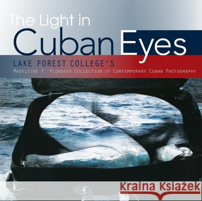 The Light in Cuban Eyes: Lake Forest College's Madeleine P. Plonsker Collection of Contemporary Cuban Photography Lake Forest College 9781941423905