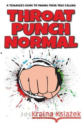 Throat Punch Normal: A Teenager's Guide to Finding Their True Calling Joe Elliott Zac Tinney Faithe Thomas 9781941512272