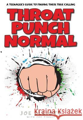 Throat Punch Normal: A Teenager's Guide to Finding Their True Calling Joe Elliott Zac Tinney Faithe Thomas 9781941512296