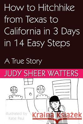 How to Hitchhike from Texas to California in 3 Days in 14 Easy Steps: A True Story Judy Sheer Watters Katie Paul 9781941516249