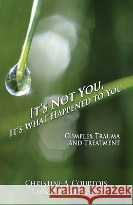 It's Not You, It's What Happened to You: Complex Trauma and Treatment Courtois Christin 9781941536551