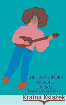 The Songwriter's Ukulele Journal (Teal) Kemery Oparah Kemery Oparah Kemery Oparah 9781941592267
