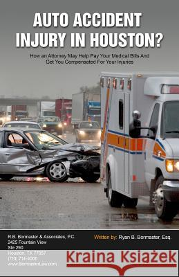 Auto Accident Injury in Houston?: How an Attorney May Help Pay Your Medical Bills and Get You Compensated for Your Injuries Ryan B. Bormaste 9781941645017