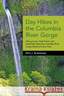 Day Hikes in the Columbia River Gorge: Hiking Loops, High Points, and Waterfalls Within the Columbia River Gorge National Scenic Area Don J. Scarmuzzi 9781941821909
