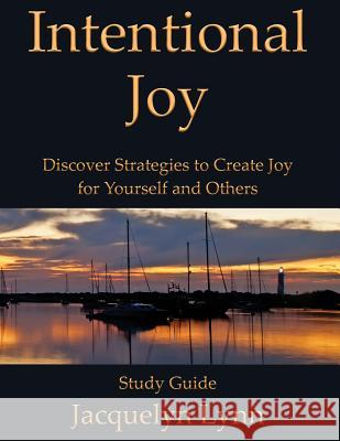 Intentional Joy: Discover Strategies to Create Joy for Yourself and Others Jacquelyn Lynn 9781941826256 Tuscawilla Creative Services LLC