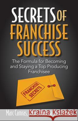Secrets of Franchise Success: The Formula for Becoming and Staying a Top Producing Franchisee Marc Camras Melissa Har 9781941870105