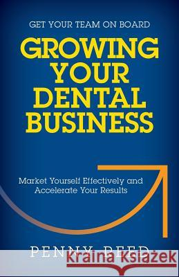 Growing Your Dental Business: Market Yourself Effectively and Accelerate Your Results Penny Reed 9781941870228