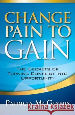 Change Pain to Gain: The Secrets of Turning Conflict Into Opportunity Patricia McGinnis 9781941870402