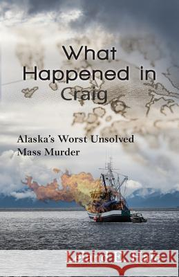 What Happened in Craig: Alaska's Worst Unsolved Mass Murder Leland E. Hale 9781941890226