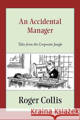 An Accidental Manager: Tales from the Corporate Jungle Roger Collis   9781941934005