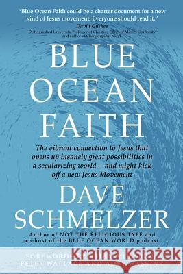 Blue Ocean Faith: The Vibrant Connection to Jesus That Opens Up Insanely Great Possibilities in a Secularizing World-And Might Kick Off Dave Schmelzer Brian D. McLaren Peter M. Wallace 9781942011439