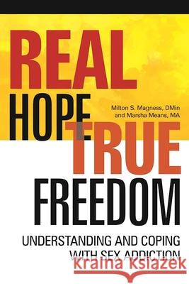 Real Hope, True Freedom: Understanding and Coping with Sex Addiction Milton Magness Marsha Means 9781942094302