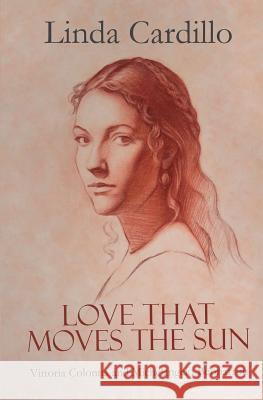 Love That Moves the Sun: Vittoria Colonna and Michelangelo Buonarroti Linda Cardillo Eliza Moser 9781942209546