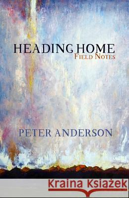 Heading Home: Field Notes Peter Anderson 9781942280217