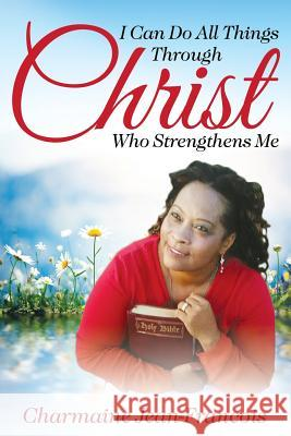 I Can Do All Things Through Christ Who Strengthens Me Charmaine Jean-Francois 9781942451679