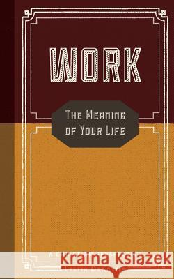 Work: The Meaning of Your Life-A Christian Perspective Lester Dekoster Stephen J. Grabill Greg Forster 9781942503422