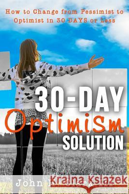 The 30-Day Optimism Solution: How to Change from Pessimist to Optimist in 30 Days or Less John H. Clar 9781942761563