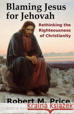 Blaming Jesus for Jehovah: Rethinking the Righteousness of Christianity Robert M. Price Valerie, Ph.D. Tarico 9781942897064 Tellectual Press