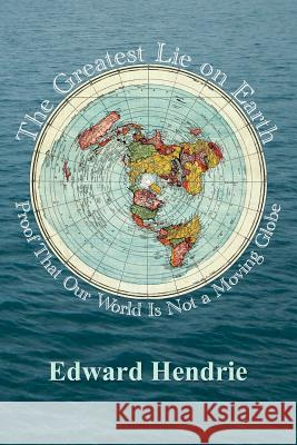 The Greatest Lie on Earth: Proof That Our World Is Not a Moving Globe Edward Hendrie 9781943056019 Great Mountain Publishing