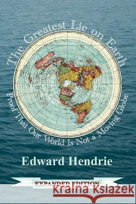 The Greatest Lie on Earth (Expanded Edition): Proof That Our World Is Not a Moving Globe Edward Hendrie 9781943056033